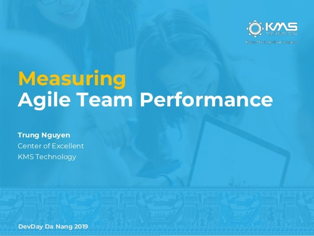 DevDay Da Nang 2019 Measuring Agile Team Performance Trung Nguyen Center of Excellent KMS Technology