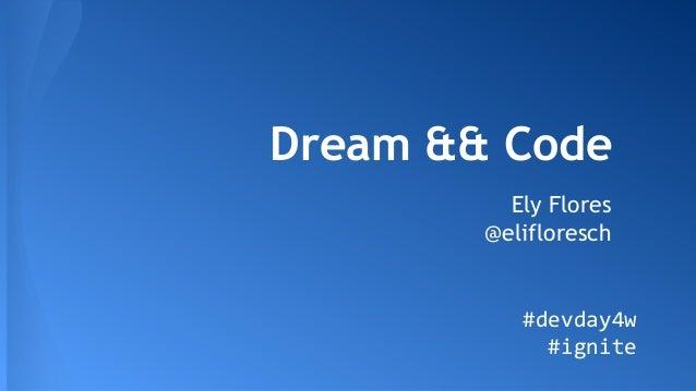Dream && Code Ely Flores @elifloresch #devday4w #ignite