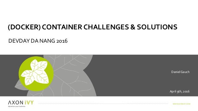 WWW.AXONIVY.COM April9th,2016 DanielGauch (DOCKER)CONTAINERCHALLENGES&SOLUTIONS DEVDAYDANANG2016