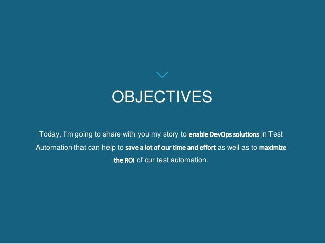OBJECTIVES Today, I'm going to share with you my story to enable DevOps solutions in Test Automation that can help to save...