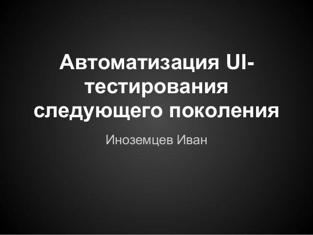 Автоматизация UI-    тестированияследующего поколения     Иноземцев Иван