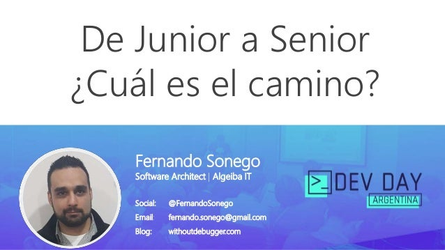 De Junior a Senior ¿Cuál es el camino? Fernando Sonego Software Architect | Algeiba IT Social: @FernandoSonego Email: fern...