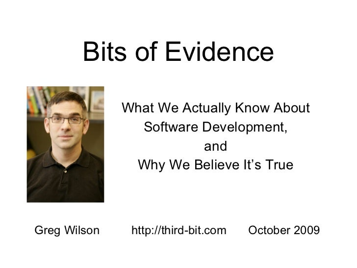 Bits of Evidence What We Actually Know About Software Development, and Why We Believe It's True Greg Wilson http://third-b...