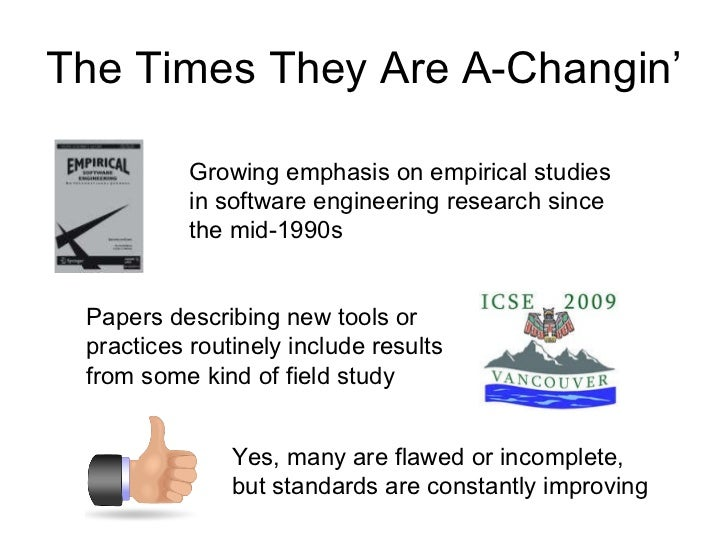 The Times They Are A-Changin' Growing emphasis on empirical studies in software engineering research since the mid-1990s P...