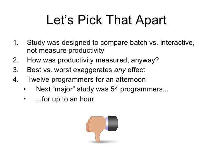 Let's Pick That Apart <ul><li>Study was designed to compare batch vs. interactive, not measure productivity </li></ul><ul>...