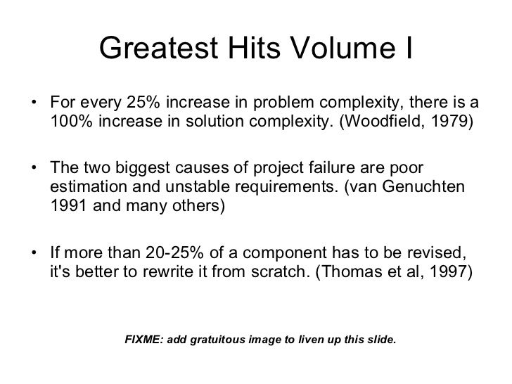 Greatest Hits <ul><li>For every 25% increase in problem complexity, there is a 100% increase in solution complexity. (Wood...