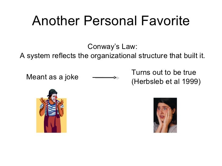 Another Personal Favorite Conway's Law: A system reflects the organizational structure that built it. Meant as a joke Turn...