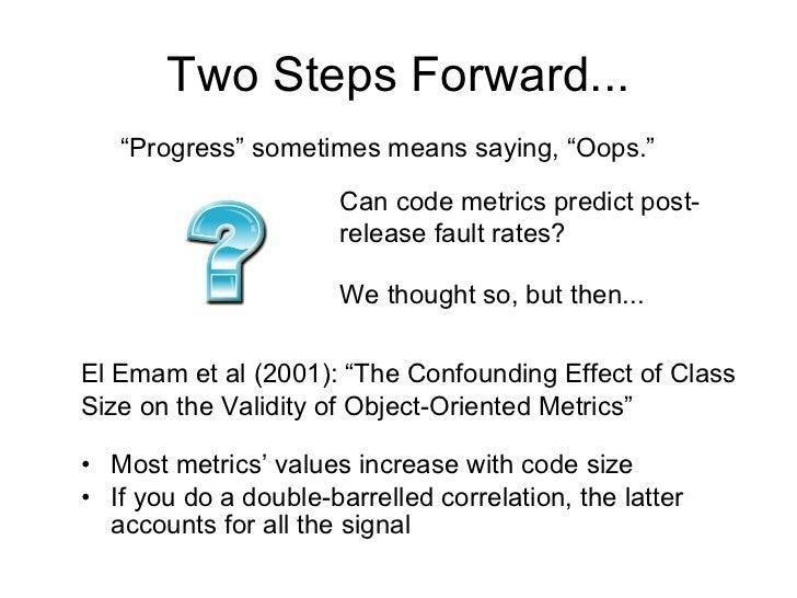 Two Steps Forward... <ul><li>Most metrics' values increase with code size </li></ul><ul><li>If you do a double-barrelled c...
