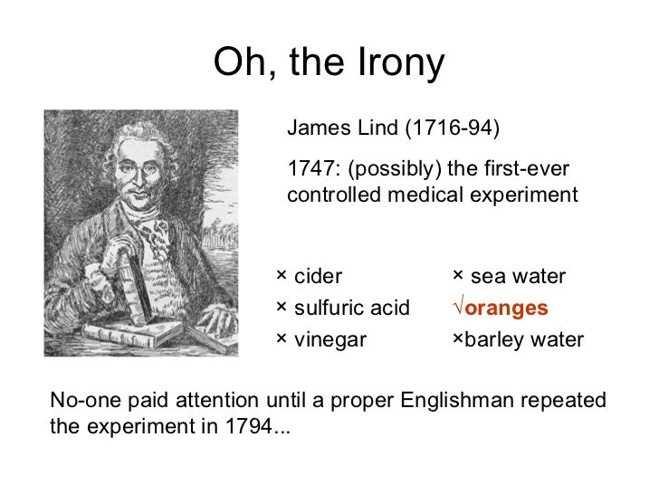 Oh, the Irony James Lind (1716-94) 1747: (possibly) the first-ever controlled medical experiment No-one paid attention unt...