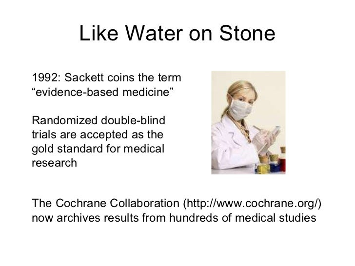 """Like Water on Stone 1992: Sackett coins the term """" evidence-based medicine"""" Randomized double-blind trials are accepted as..."""