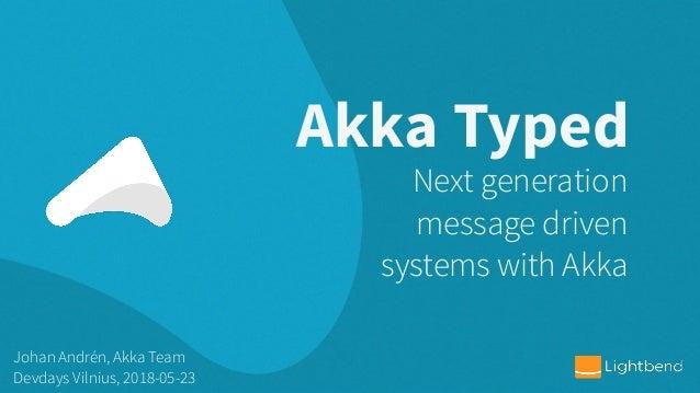 Akka Typed Johan Andrén, Akka Team Devdays Vilnius, 2018-05-23 Next generation message driven systems with Akka