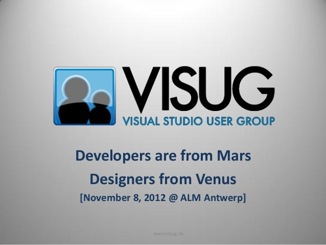 Developers are from Mars  Designers from Venus[November 8, 2012 @ ALM Antwerp]              www.visug.be