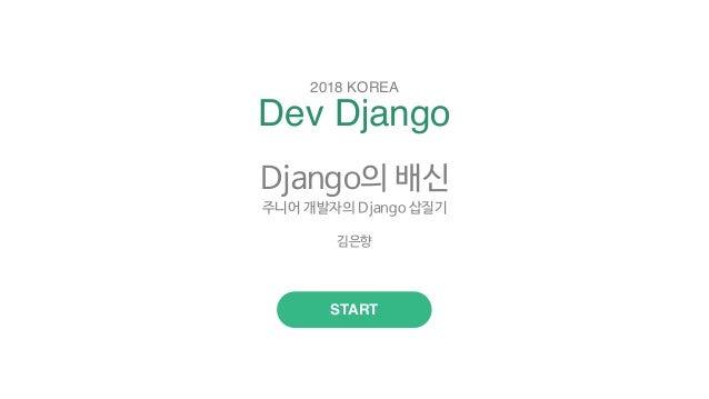 Dev Django 2018 KOREA START Django의 배신  주니어 개발자의 Django 삽질기  김은향