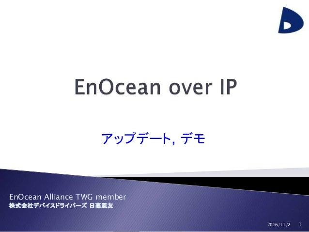 EnOcean Alliance Japan Event Device Drivers, Ltd. EnOcean Alliance TWG member 株式会社デバイスドライバーズ 日高亜友 アップデート, デモ 2016/11/2 1