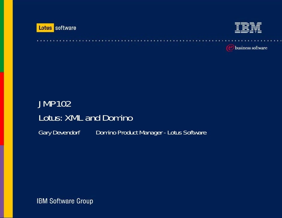 JMP102 Lotus: XML and Domino Gary Devendorf   Domino Product Manager - Lotus Software