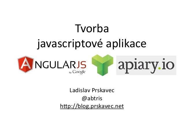 Tvorba javascriptové aplikace        Ladislav Prskavec             @abtris     h7p://blog.prskavec.net