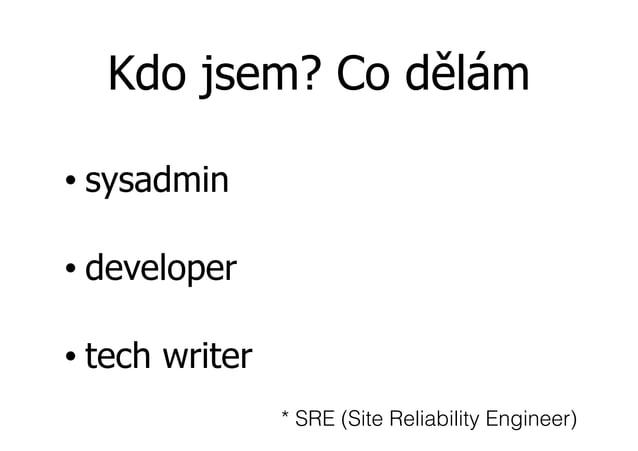 Kdo jsem? Co dělám • sysadmin • developer • tech writer * SRE (Site Reliability Engineer)