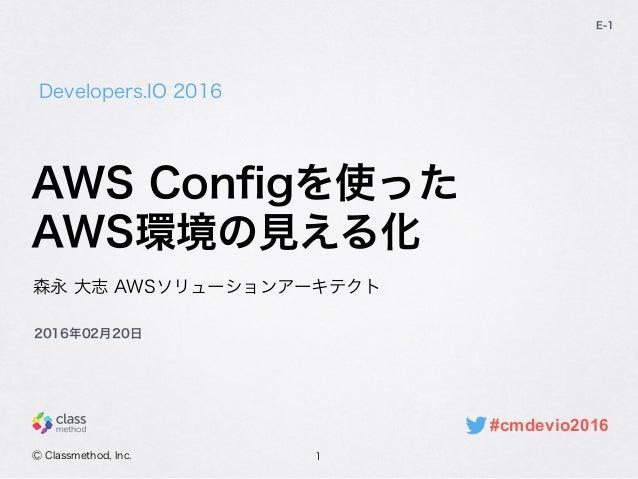 Developers.IO 2016 E-1 森永 大志 AWSソリューションアーキテクト Ⓒ Classmethod, Inc. 2016年02月20日 AWS Configを使った AWS環境の見える化 1 #cmdevio2016