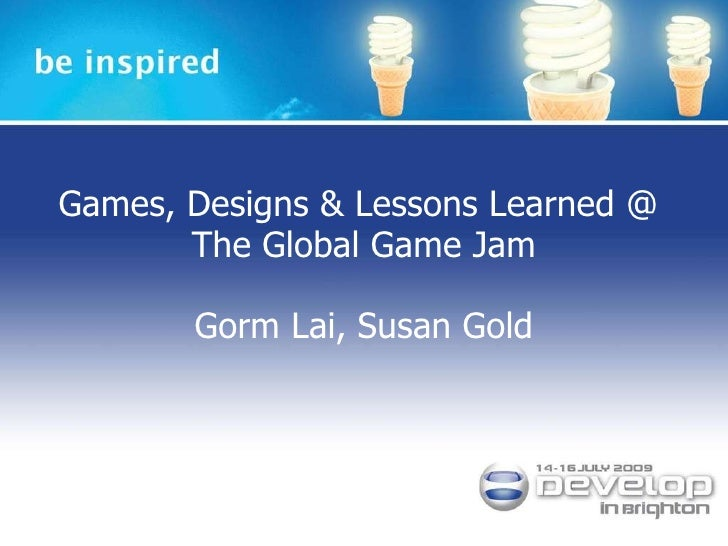 Games, Designs & Lessons Learned @  The Global Game Jam Gorm Lai, Susan Gold