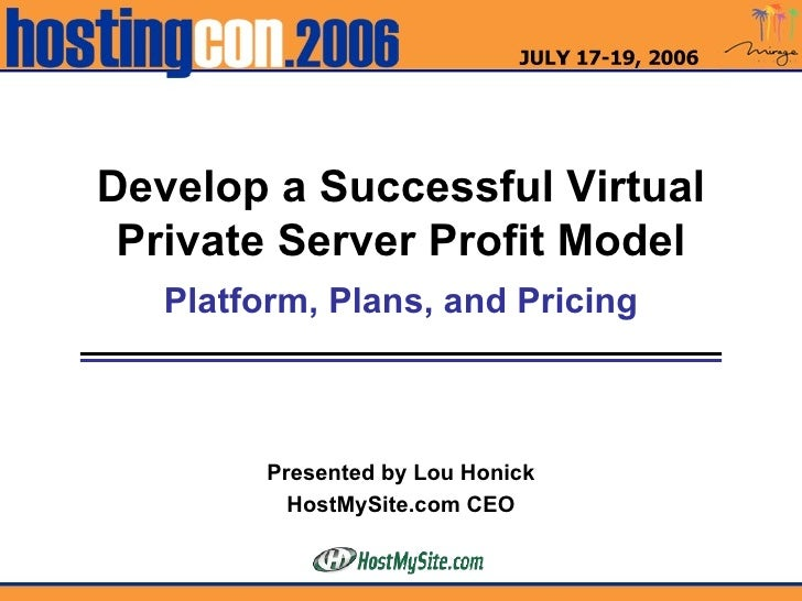 Develop a Successful Virtual Private Server Profit Model Platform, Plans, and Pricing Presented by Lou Honick HostMySite.c...