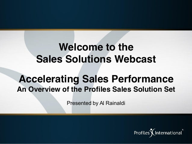 Welcome to the     Sales Solutions WebcastAccelerating Sales PerformanceAn Overview of the Profiles Sales Solution Set    ...
