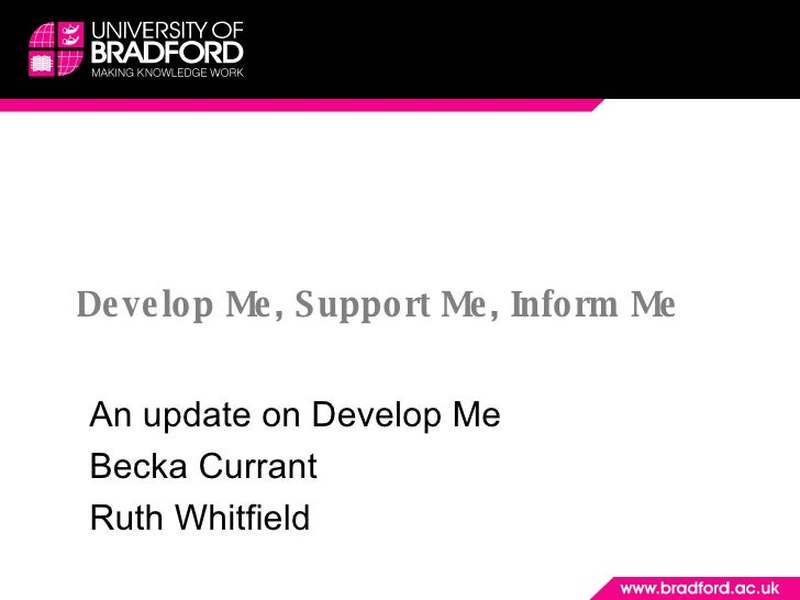 Develop Me, Support Me, Inform Me An update on Develop Me Becka Currant Ruth Whitfield