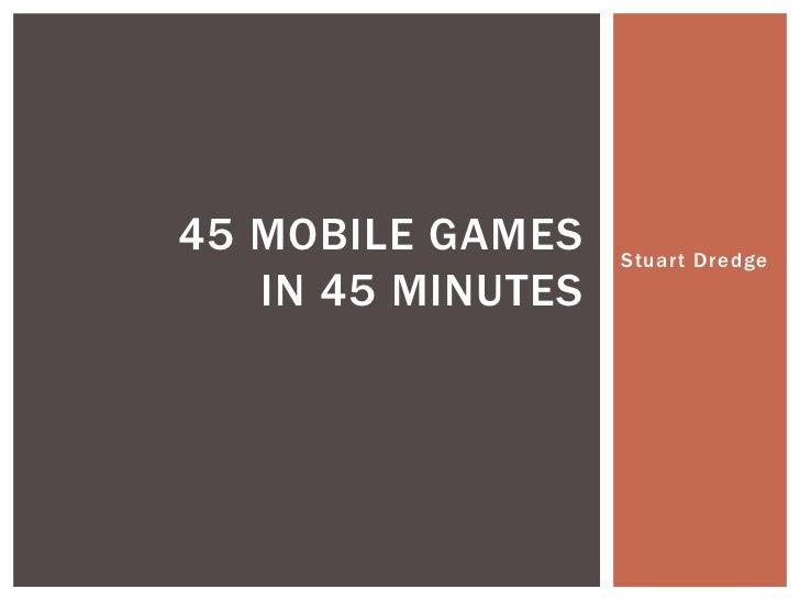Stuart Dredge<br />45 mobile gamesin 45 minutes<br />