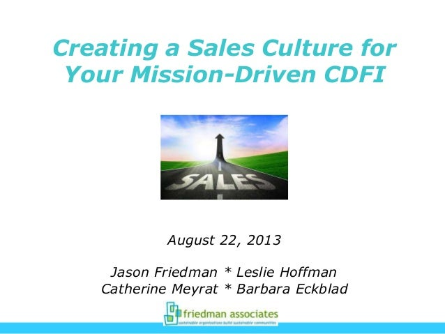 Creating a Sales Culture for Your Mission-Driven CDFI August 22, 2013 Jason Friedman * Leslie Hoffman Catherine Meyrat * B...