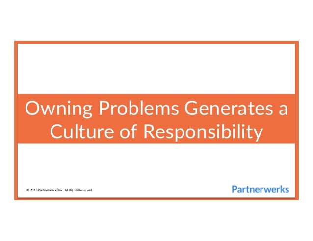 Owning  Problems  Generates  a   Culture  of  Responsibility   ©	   2015	   Partnerwerks	   Inc.	   All	   Rights	   Reser...
