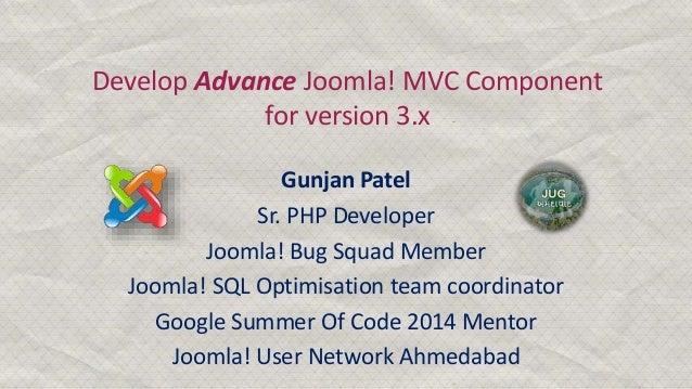 Develop Advance Joomla! MVC Component for version 3.x Gunjan Patel Sr. PHP Developer Joomla! Bug Squad Member Joomla! SQL ...