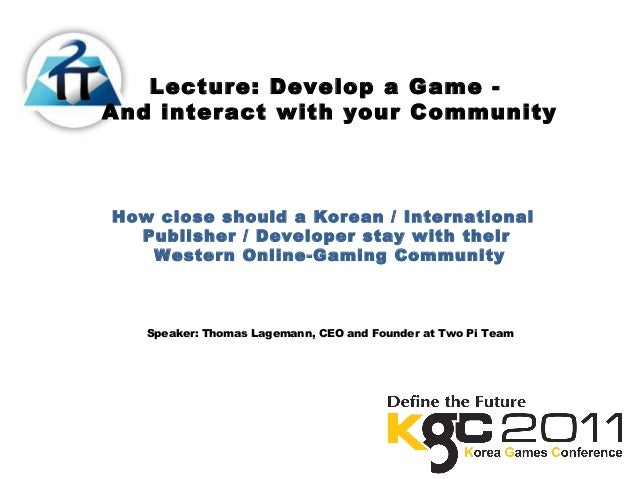 Lecture: Develop a Game -And interact with your CommunityHow close should a Korean / InternationalPublisher / Developer st...