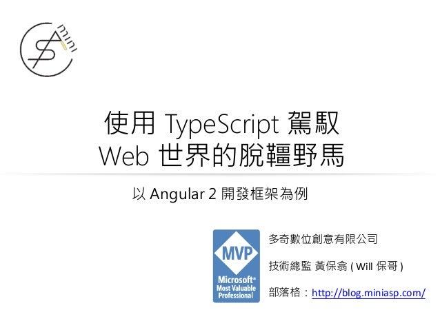 使用 TypeScript 駕馭 Web 世界的脫韁野馬 多奇數位創意有限公司 技術總監 黃保翕 ( Will 保哥 ) 部落格:http://blog.miniasp.com/ 以 Angular 2 開發框架為例