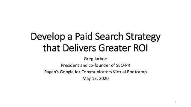 Develop a Paid Search Strategy that Delivers Greater ROI Greg Jarboe President and co-founder of SEO-PR Ragan's Google for...