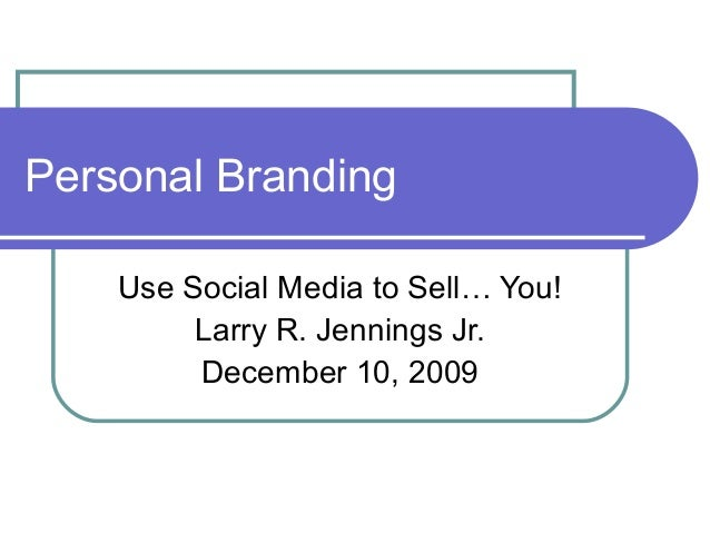 Personal Branding Use Social Media to Sell… You! Larry R. Jennings Jr. December 10, 2009