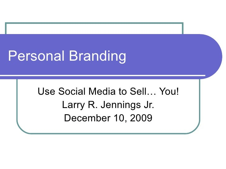 Personal Branding Use Social Media to Sell… You! Larry R. Jennings Jr. December 10, 2009