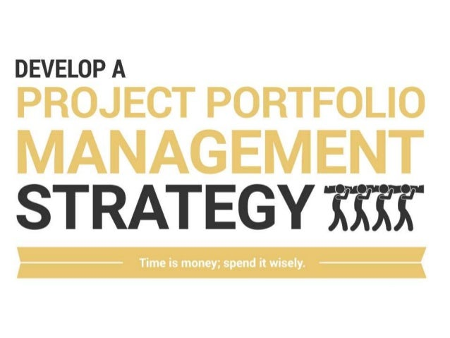 Develop a Project Portfolio Management Strategy Time is money, spend it wisely The Portfolio Management Officer (PMO) and/...