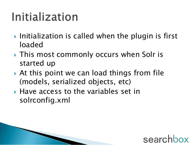  Initialization is called when the plugin is firstloaded This most commonly occurs when Solr isstarted up At this point...