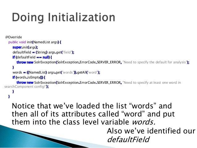 "@Overridepublic void init(NamedList args) {super.init(args);defaultField = (String) args.get(""field"");if (defaultField == ..."