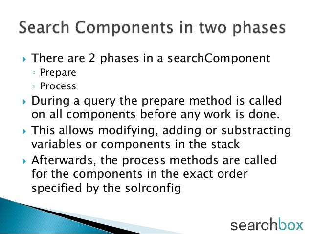  There are 2 phases in a searchComponent◦ Prepare◦ Process During a query the prepare method is calledon all components ...