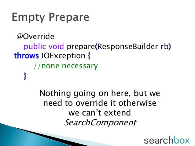 @Overridepublic void prepare(ResponseBuilder rb)throws IOException {//none necessary}Nothing going on here, but weneed to ...