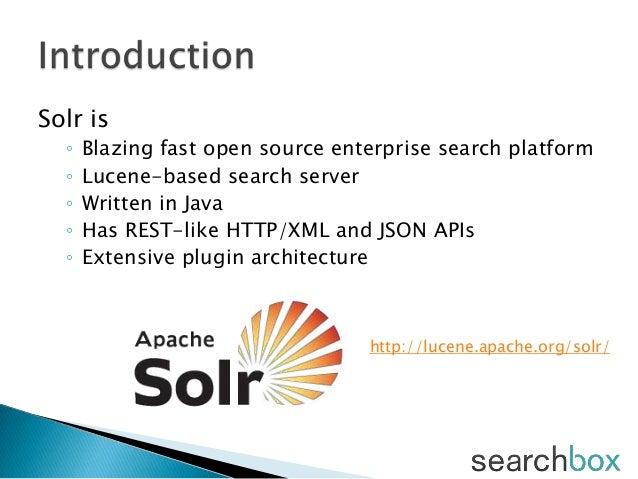 Solr is◦ Blazing fast open source enterprise search platform◦ Lucene-based search server◦ Written in Java◦ Has REST-like H...