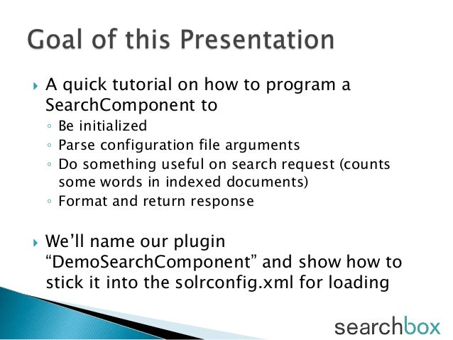  A quick tutorial on how to program aSearchComponent to◦ Be initialized◦ Parse configuration file arguments◦ Do something...