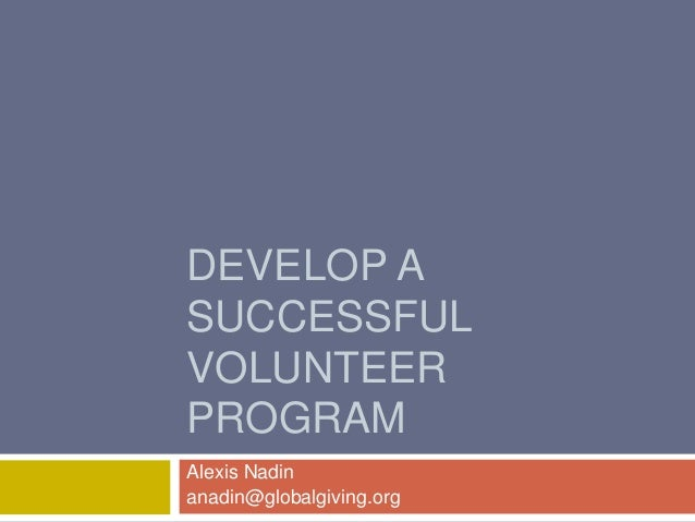 DEVELOP A SUCCESSFUL VOLUNTEER PROGRAM Alexis Nadin anadin@globalgiving.org