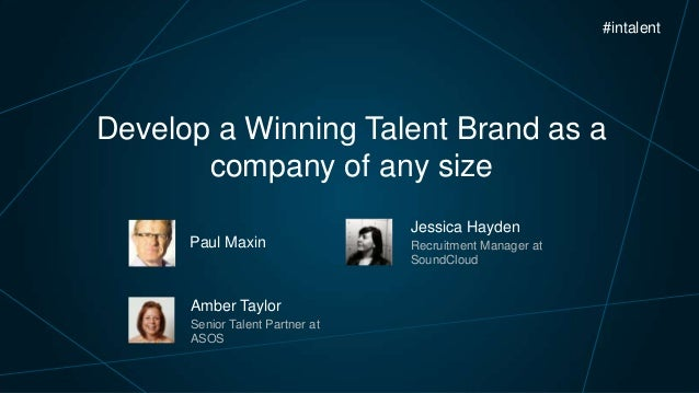 #intalent  Develop a Winning Talent Brand as a company of any size Jessica Hayden Paul Maxin  Amber Taylor Senior Talent P...