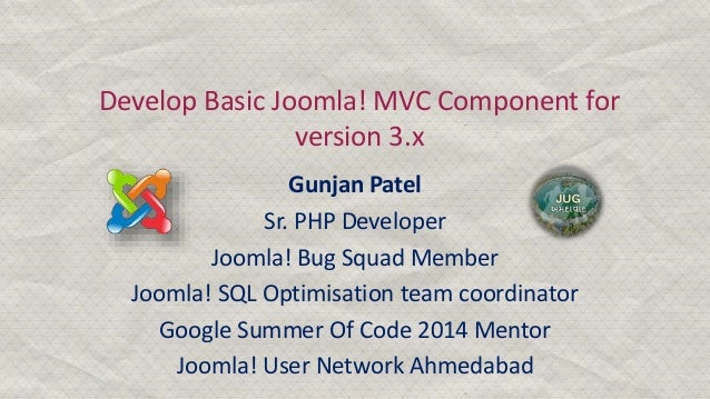 Develop Basic Joomla! MVC Component for version 3.x Gunjan Patel Sr. PHP Developer Joomla! Bug Squad Member Joomla! SQL Op...