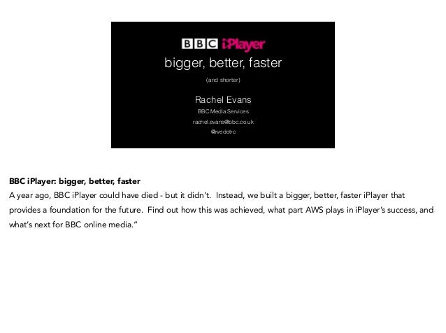 bigger, better, faster  (and shorter)  Rachel Evans  BBC Media Services  rachel.evans@bbc.co.uk  @rvedotrc  BBC iPlayer: b...