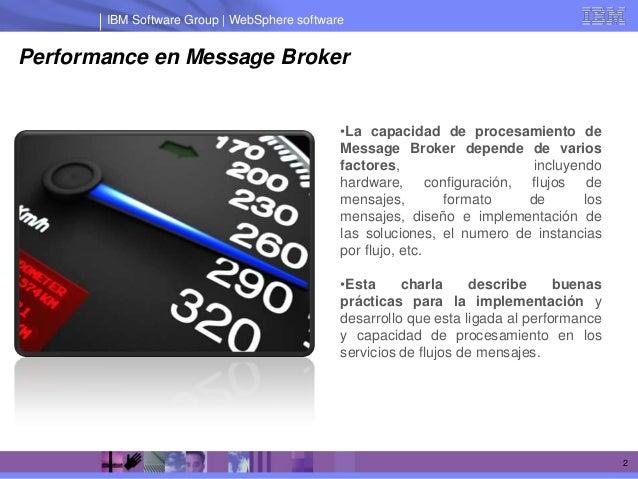 IBM Software Group | WebSphere softwarePerformance en Message Broker                                             •La capac...