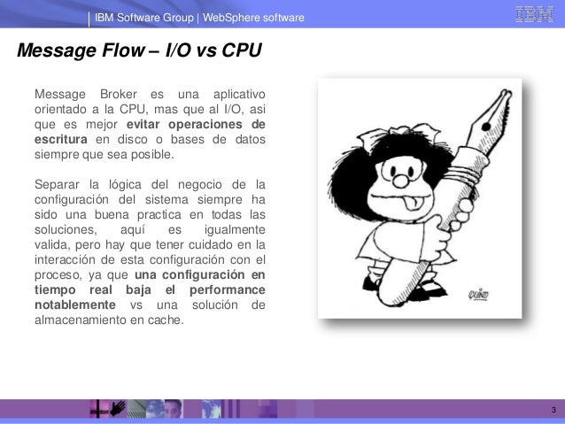 IBM Software Group | WebSphere softwareMessage Flow – I/O vs CPU Message Broker es una aplicativo orientado a la CPU, mas ...