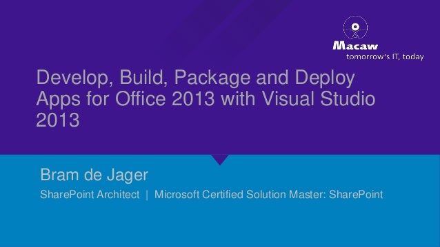 Develop, Build, Package and Deploy Apps for Office 2013 with Visual Studio 2013 Bram de Jager SharePoint Architect | Micro...