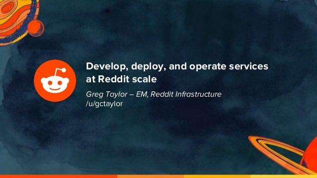 Develop, deploy, and operate services at Reddit scale Greg Taylor – EM, Reddit Infrastructure /u/gctaylor